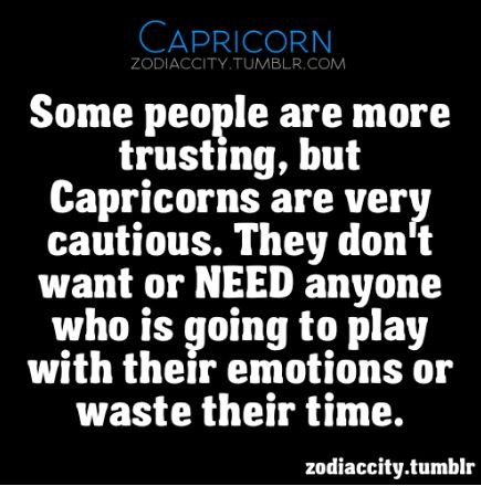 Some people are more trusting, but Capricorns are very cautious. They don't want or NEED anyone who is going to play with their emotions or waste their time.