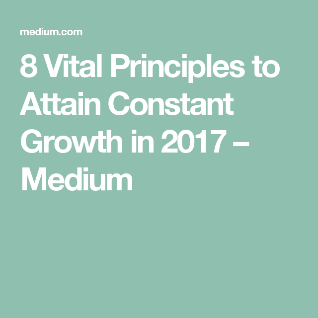 8 Vital Principles to Attain Constant Growth in 2017 – Medium