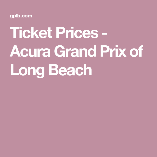 Ticket Prices - Acura Grand Prix Of Long Beach