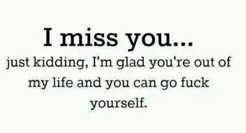 I miss you..... NOT!!!!!
