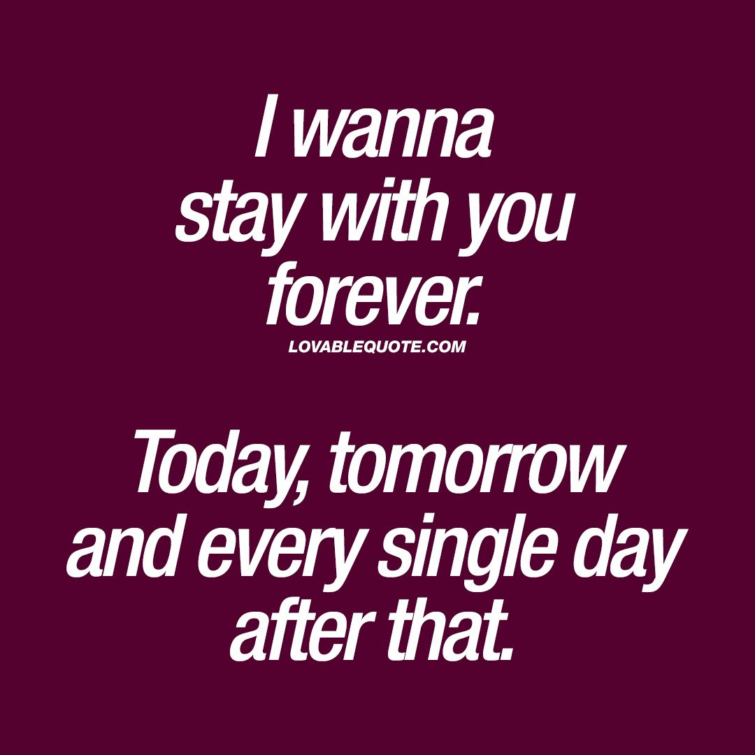 Love Quote For Him And Her I Wanna Stay With You Forever Today Tomorrow And Every Sing I Love Her Quotes Love You Forever Quotes Anniversary Quotes For Him