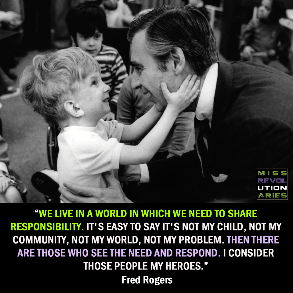 We Live In A World In Which We Need To Share Responsibility It S Easy To Say It S Not My Child Not My Community Not My World Mr Rogers Words Fred Rogers