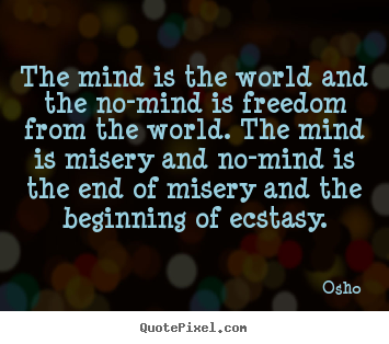 Osho Quotes The Mind Is The World And The No Mind Is Freedom From