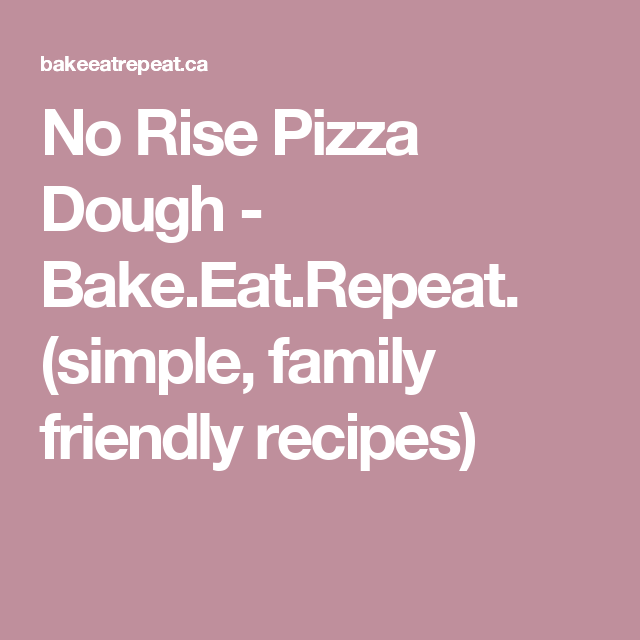 No Rise Pizza Dough - Bake.Eat.Repeat. (simple, family friendly recipes)