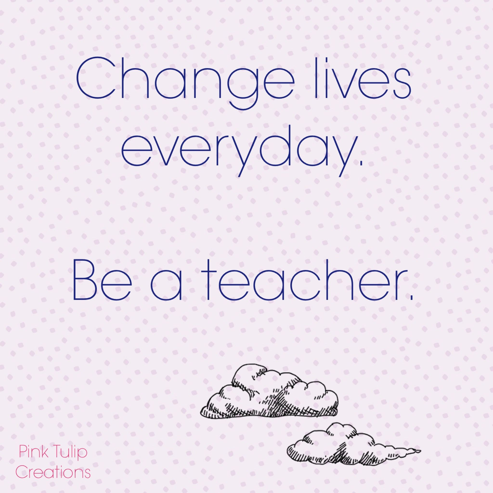 Change Lives Everyday Be A Teacher Teaching Quotes