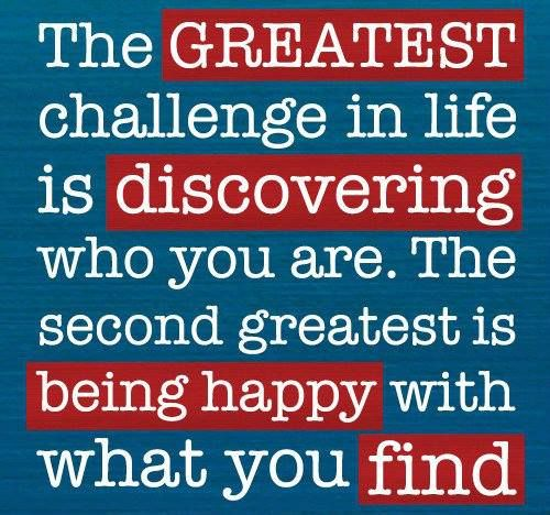 The Greatest Challenge In Life Is Discovering Who You Are The Second Greatest Is Being Happy With What You Find Words Quotes Inspirational Quotes Quotes