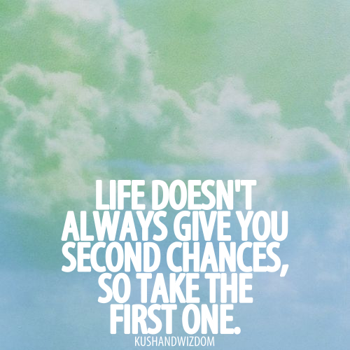 Life doens't give you always seconds chances, so take the first one.