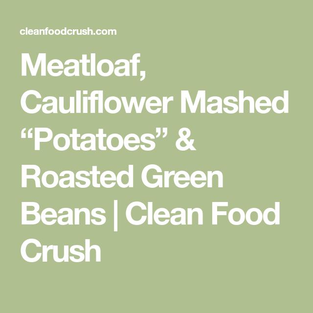 Meatloaf Cauliflower Mashed Potatoes Roasted Green Beans Recipe Cauliflower Mashed Potatoes Mashed Cauliflower Roasted Potatoes