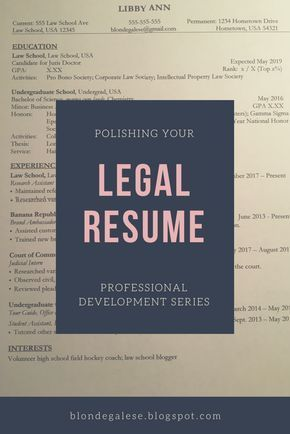 """Polishing Your Legal Resume - Law school quotes, Law school prep, Law school life, Law school, Law student, Law school preparation - Resume — """"The presentation in a formal document or form of a person's employment history and skills they possess """" Oxford's English Dictionary I've been really inspired to do a monthly theme for my posts, and this month, I decided on the theme of professional development  My first post is on what I consider to probably be one of the most important things a law student has, your legal resume! I've had an ever changing resume draft since high school; however, a professional resume needs to highlight the skills you can bring to a potential employer  Read on for tips on how to perfect your resume! Contact Information The first thing on your resume should be your contact information to ensure that interviewers and hiring committees know how to contact you  Personally, I suggest utilizing your law school email to maintain a professional feel  Don't use an email you made in the fifth grade (we all have them, and they're all embarrassing)  Additionally, if your permanent address is different than where you live at law school, definitely include both, especially if you're looking for a position near your hometown  Also, put a phone number where you'll reliably pick up or have a voicemail connected to ensure you receive any messages from potential employers  Education The first section in your resume should be related to your educational background, starting with your law school  Included in your law school section should be your GPA, rank, and any activities you're involved with at law school  For college, the same information is included; however, your major, minor, and any honors should be included  If you wrote a thesis during your years in college, include its name in your college section  Personally, most interviewers don't ask me about my thesis, but that's likely because mine was about chemistry  This section takes up a large section of """