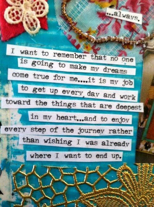 """""""i want to remember that no one is going to make my dream come true for me... it is my job to get up every day and work toward the things that are deepest in my heart... and to enjoy every step of the journey rather than wishing i was already where i want to end up."""""""