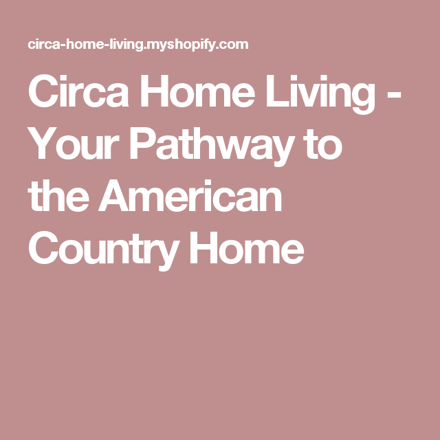 Circa Home Living Your Pathway To The American Country