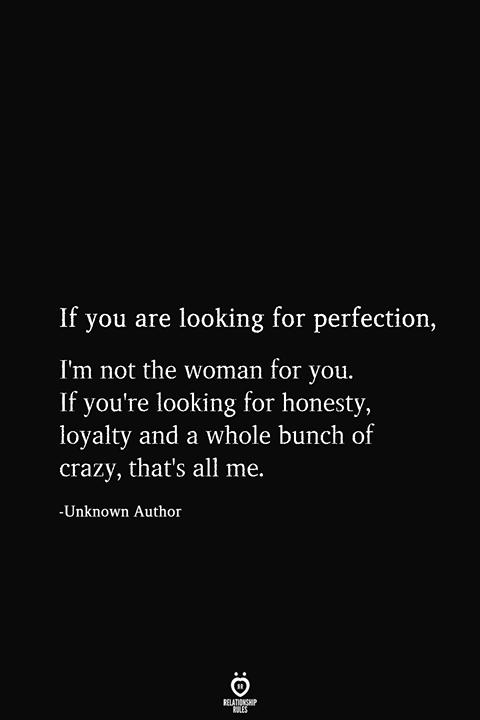 If you are looking for perfection, I'm not the woman for you. If you're looking for honesty, loyalty and a whole bunch of crazy, that's all me.  -Unknown Author