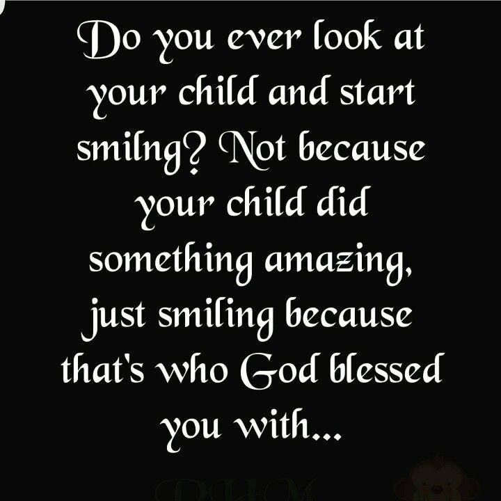 Do You Ever Look At Your Child And Start Smiling Not Because Your Child Did Something Amazing Just Smiling Because Tha Quotes Inspirational Quotes Mom Quotes