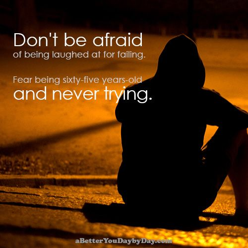 Don T Be Afraid Of Being Laughed At For Failing Fear Being Sixty Five Years Old And Never Trying T How To Better Yourself Motivational Quotes Dont Be Afraid
