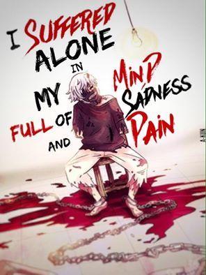 Traduction FR : J'ai souffert tout seul dans ma tête, remplie de tristesse et de peine. || Tokyo Ghoul
