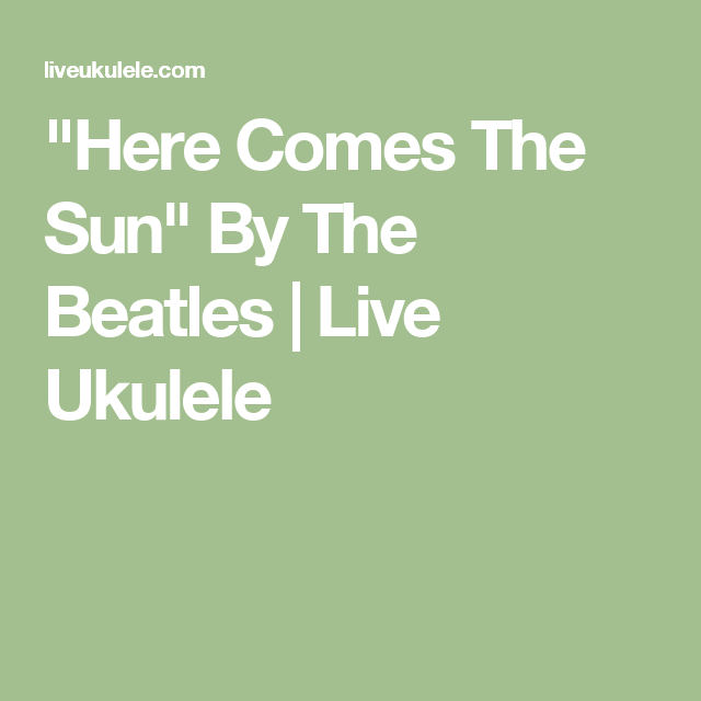 Here Comes The Sun Ukulele Chords By The Beatles Beatles Guitars
