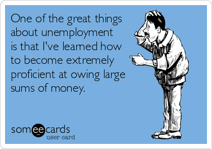 One Of The Great Things About Unemployment Is That I Ve Learned How To Become Extremely Proficient At Owing Large Sums Of Money Unemployment Humor Pinterest Humor Money Humor