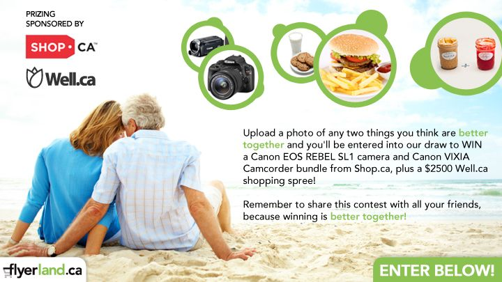 You should enter Better Together - Win a Canon SLR and camcorder bundle PLUS $2500 to spend at well.ca!. There are great prizes and I think one of us could win!