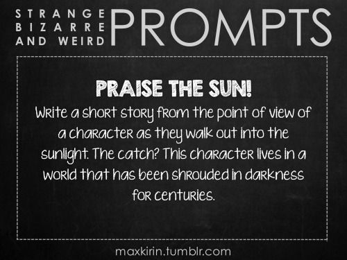✐ DAILY WEIRD PROMPT✐  PRAISE THE SUN! Write a short story from the point of view of a character as they walk out into the sunlight. The catch? This character lives in a world that has been shrouded in darkness for centuries.  Want more writerly content? Followmaxkirin.tumblr.com!