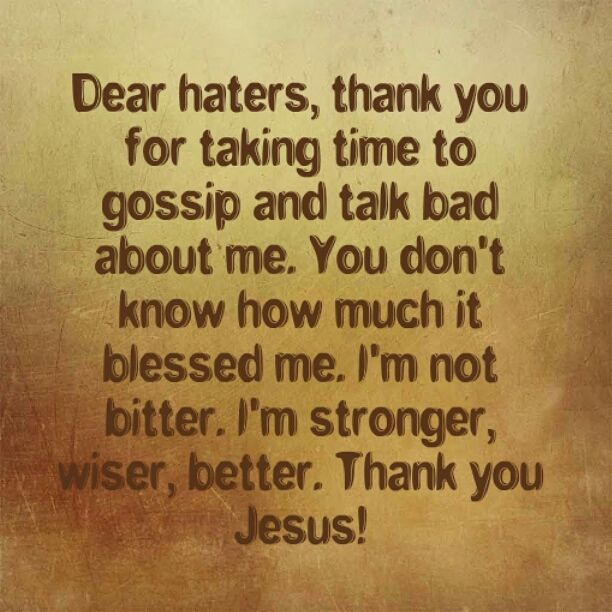 Haters, You Don't Know How Much You Blessed Me – I Just Want to Say Thank You! Dear Haters, Thank  you for taking time to gossip and talk bad about me. You don't know how much it blessed me. I'm not bitter. I'm stronger, wiser, better. Thank you Jesus! Be blessed! -JD Luke 6:28 Bless them that curse you, and pray for them which despitefully use you. (KJV)