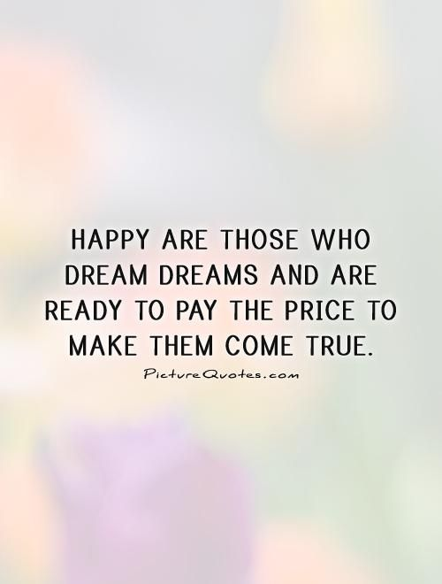 Happy are those who dream dreams and are ready to pay the price to - price quotation