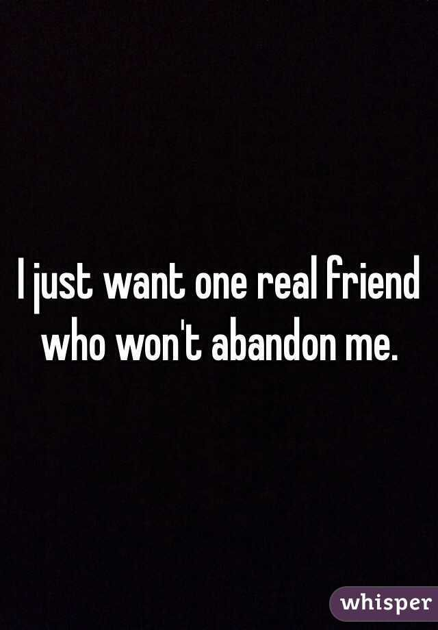 I just want one real friend who won't abandon me  - Whisper