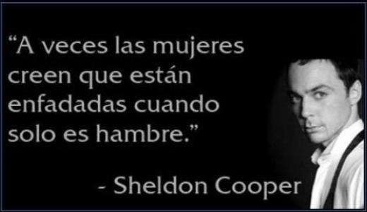 A veces las mujeres creen que están enfadadas cuando solo es hambre – Sheldon Cooper