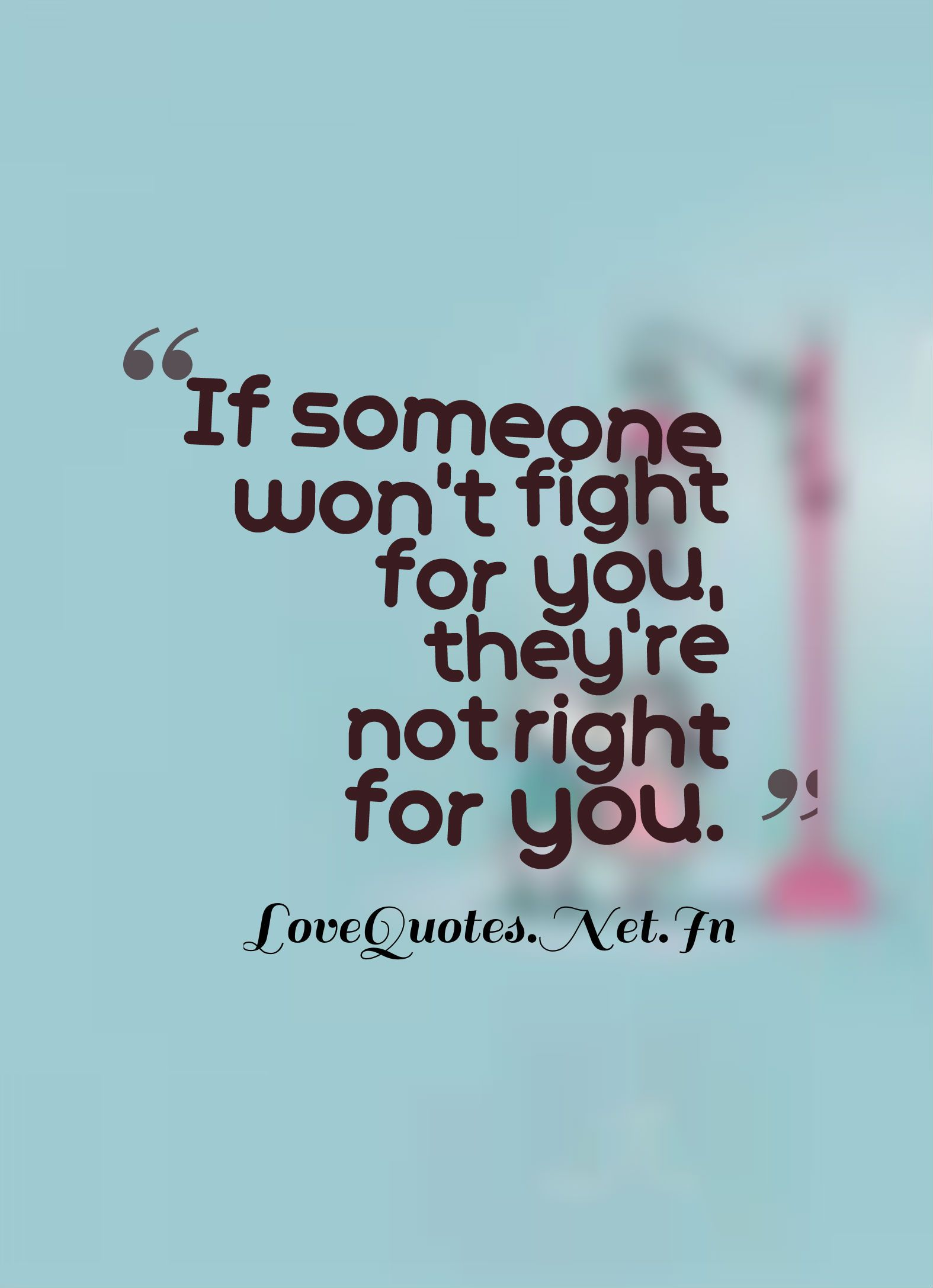 If someone won t fight for you they re not right for you · Perfect SayingsLove QuotesAmazing