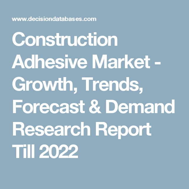 Construction Adhesive Market - Growth, Trends, Forecast & Demand Research Report Till 2022