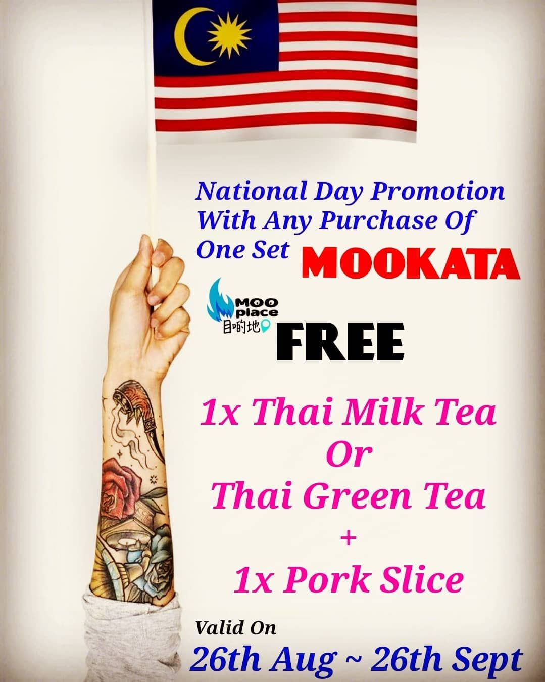 NATIONAL DAY Promotion With Any Purchase Of 1Set MOOKATA FREE 1x Thai Milk / Green Tea... NATIONAL DAY Promotion With Any Purchase Of 1Set MOOKATA FREE 1x Thai Milk / Green Tea  1x Pork Slice  VALID ON 26th Aug  26th Sept 2019