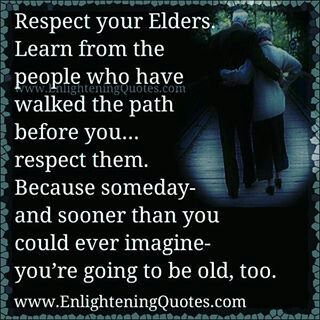 Respect your elders, someday you're going to be old too!!