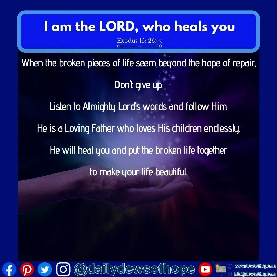 the LORD who heals you Exodus 15 26NIV  When the broken pieces of life seem beyond the hope of repair Dont give up Listen to Almighty Lords words and follow Him He is a L...
