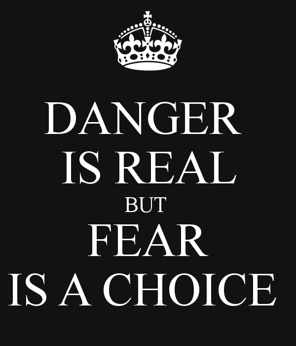 You must realize, that fear is not real. It's a product of thoughts you create. Do no misunderstand me, Danger is very  Real, but Fear is a Choice,  After Earth Movie written by  Will Smith  &  his  son in film  Jayden Smith June 2013