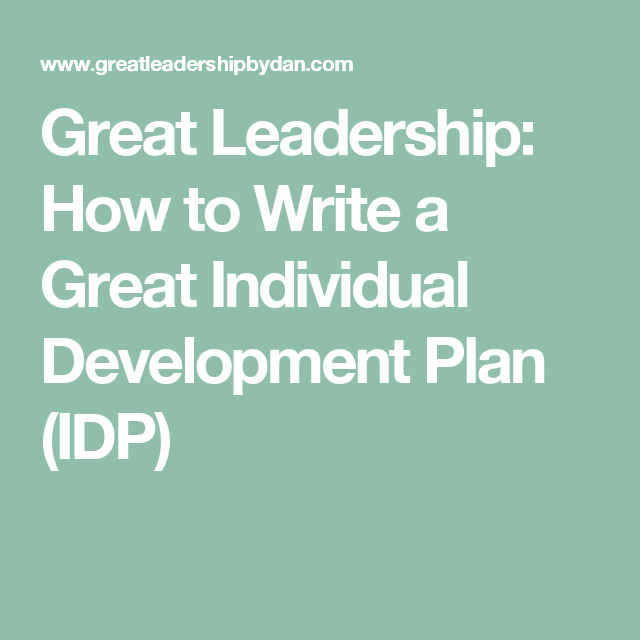 Great Leadership: How to Write a Great Individual Development Plan ...