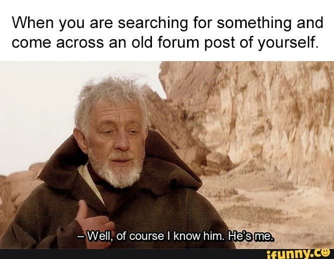 you are searching for something and come across an old forum post of yourself. – popular memes on the site When you are searching for something and come across an old forum post of yourself. – popular memes on the site