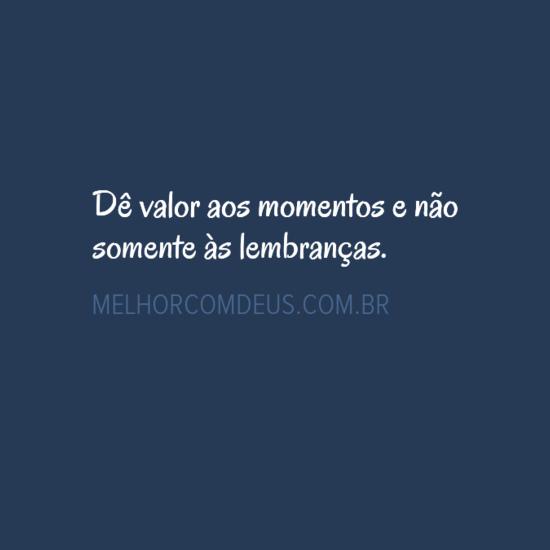 Dê Valor Aos Momentos E Não Somente às Lembranças Vida