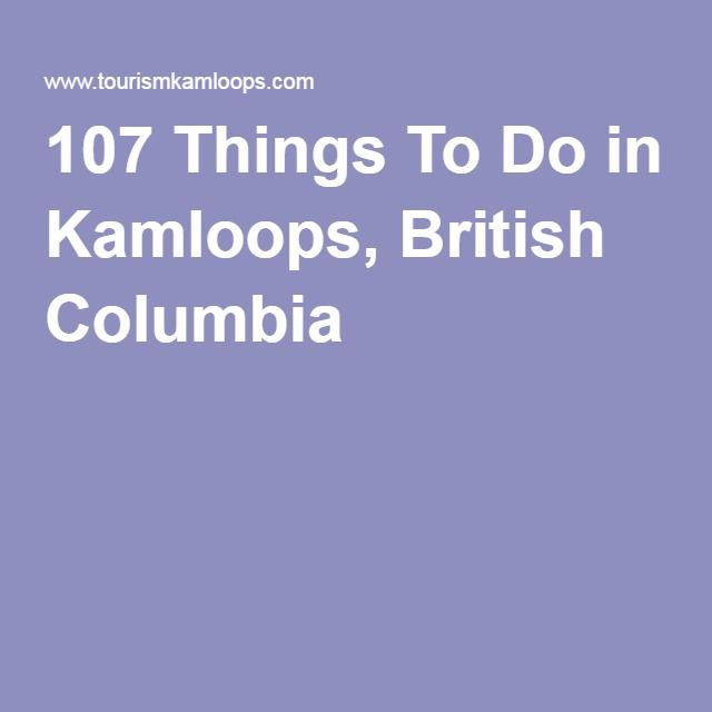 Places To Visit In Vancouver During Summer: 107 Things To Do In Kamloops, British Columbia