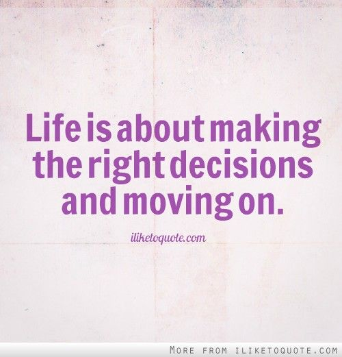 Making The Right Decision In Life Quotes: Life Is About Making The Right Decisions And Moving On