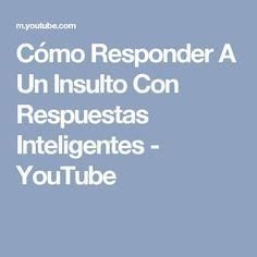 Cómo Responder A Un Insulto Con Respuestas Inteligentes Youtube Youtube Funny