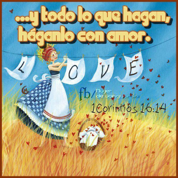 Y todo lo que hagan, háganlo con amor.   1 Corintios 16:14 (Dios Habla Hoy)