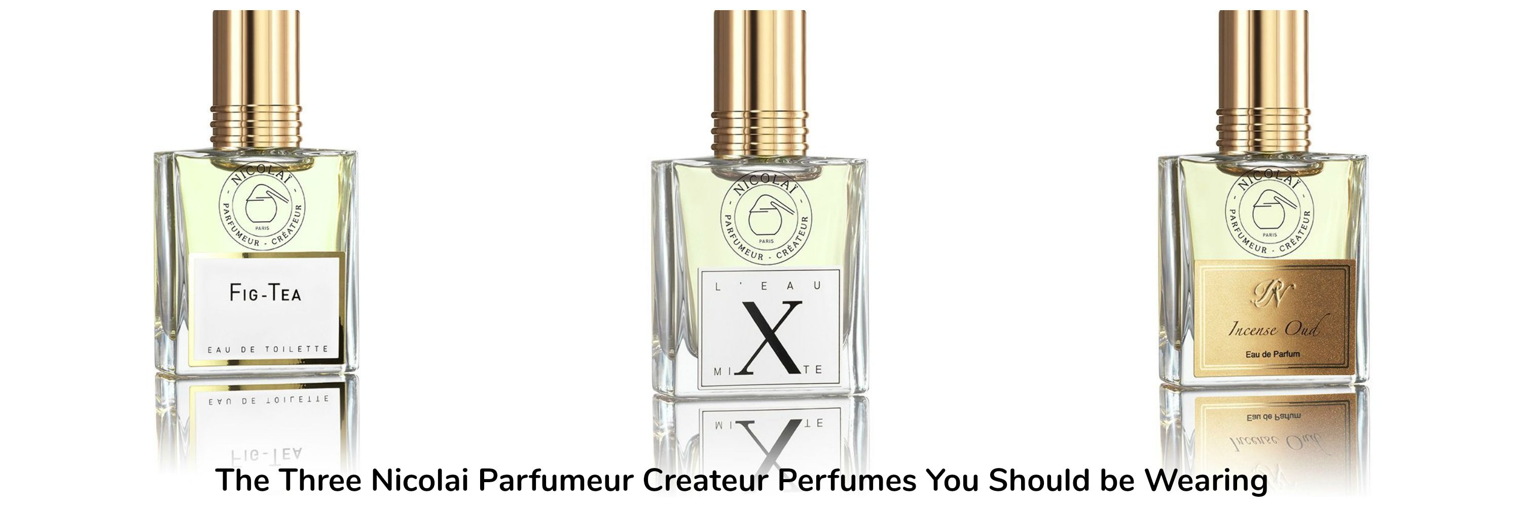 Nicola Parfumeur Fig Tea 2007 L Eau Mixte 2010 Incense Oud 2016Perfume Reviews The 3 Perfumes You Should Be Wearing Draw
