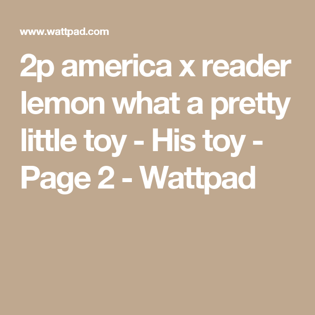 2p america x reader lemon what a pretty little toy - His toy