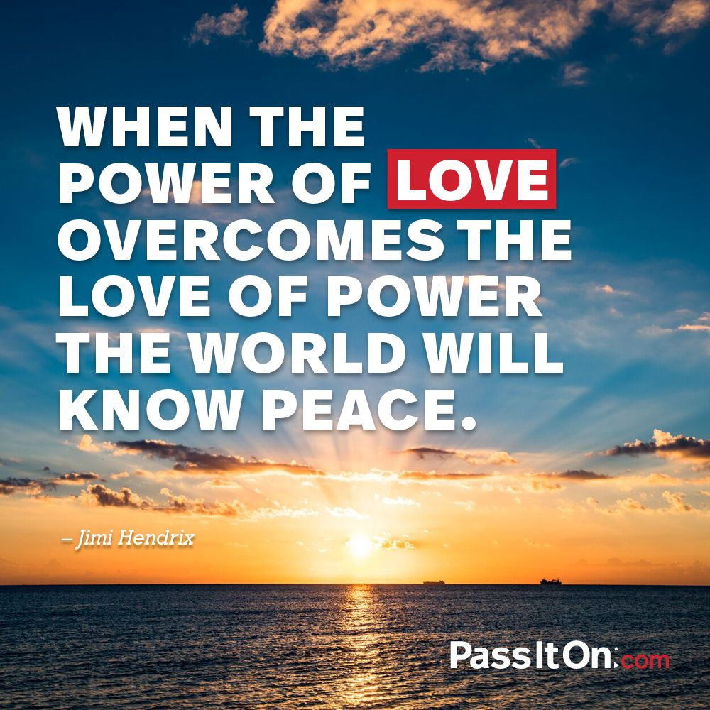 When The Power Of Love Overcomes The Love Of Power The World Will Know Peace Jimi Hendrix Love Is I The Power Of Love Powerful Quotes Inspirational Quotes