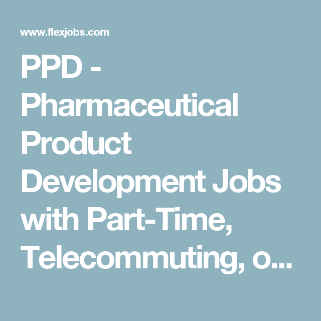 ppd pharmaceutical product development jobs with part time telecommuting or flexible working