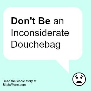 Don't Be An Inconsiderate Douchebag - Bitch & Whine
