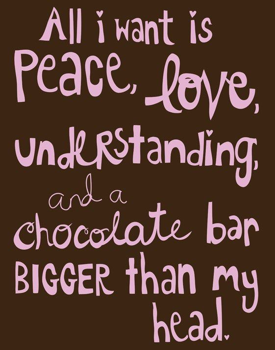 All I Want Is Peace Love Understanding And A Chocolate Bar Bigger Than My Head 3 Quote Words Chocolate Quotes Quotes