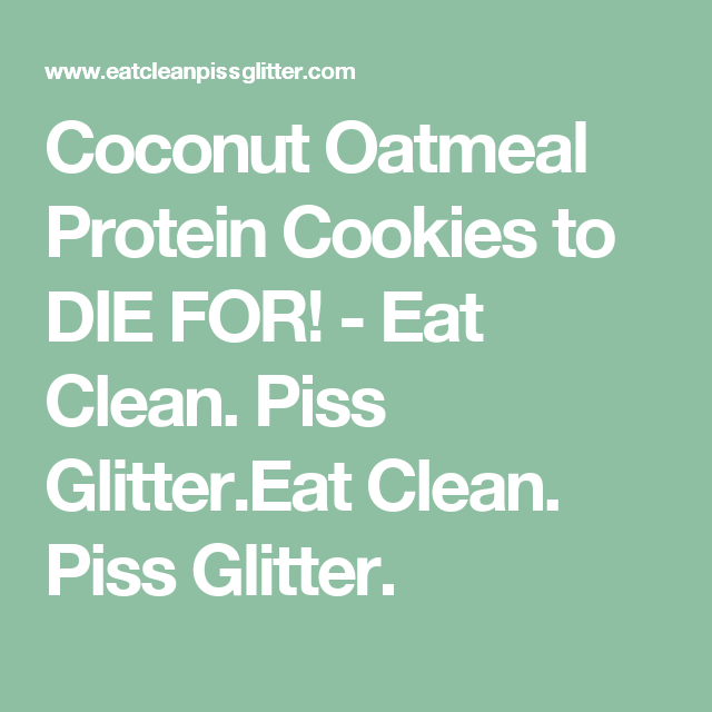 Coconut Oatmeal Protein Cookies to DIE FOR! - Eat Clean. Piss Glitter.Eat Clean. Piss Glitter.