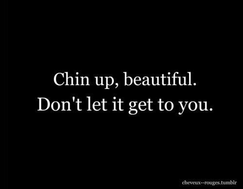 Chin Up Beautiful Dont Let It Get To You Words Pinterest
