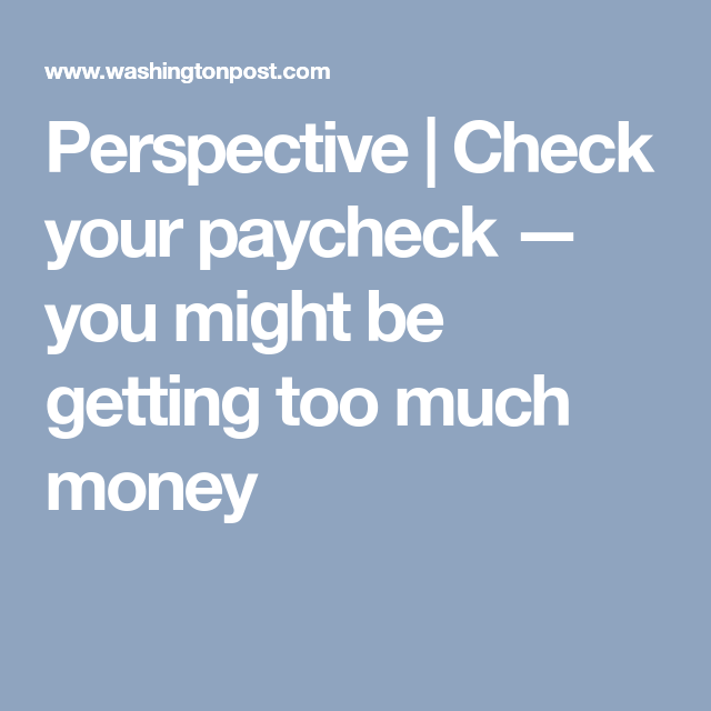 Perspective | Check your paycheck — you might be getting too much money