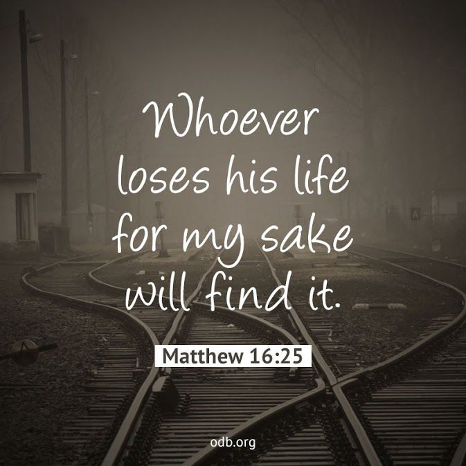 Whoever loses his life for my sake will find it. --Matthew 16:25